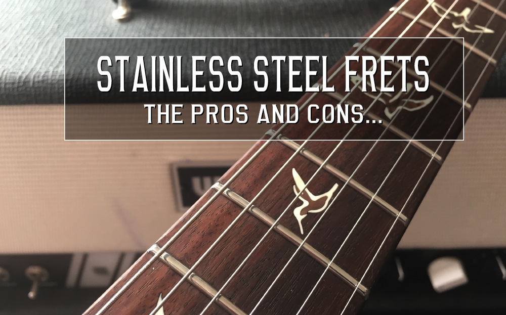 Stainless Steel frets – pros and cons