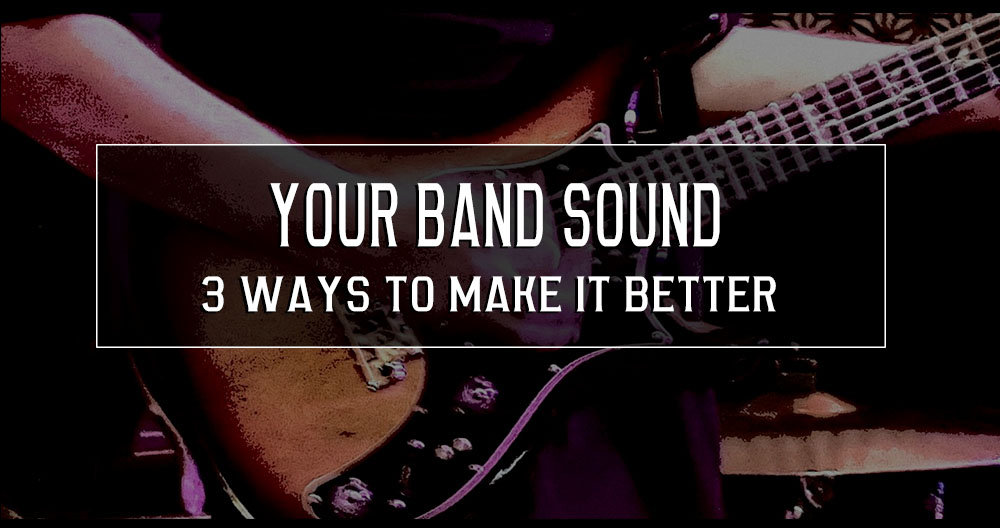 3 ways for you to make your band sound better